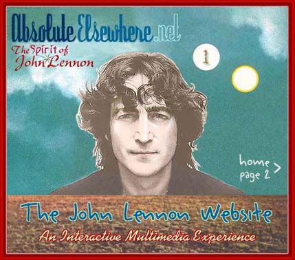 ABSOLUTE ELSEWHERE: The Spirit of John Lennon Website. An internet tribute to John Lennon and The Beatles, featuring stories and articles, interviews with people close to John (such as Yoko Ono, May Pang, etc.) and those who have actual knowledge and information about John Lennon and The Beatles, many large theme-based photo albums, and other special features that illustrate the life and times of the great visionary 20th-century artist and musician, John Winston Ono Lennon. This is HOME PAGE 1, be sure to click on HOME PAGE 2 for more website content.