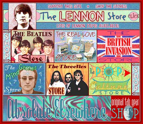 THE JOHN LENNON ABSOLUTE ELSEWHERE WEBSITE STORES: Shop the Absolute Elsewhere Website stores when you are looking for CDs, DVDs, books, etc. about John Lennon and The Beatles. The Lennon Store offers links to merchandise about or related to John Lennon; The Beatles Store offers links to merchandise about or related to The Beatles; The Real Love Store offers links to merchandise from the Real Love John Lennon Baby and Infant Collection; The British Invasion Store offer links to merchandise about or related to the English British groups and bands that were popular in the 1960s; The Pop Culture Store offers links to merchandise about or related to the pop culture of the 1950s and 1960s; The Threetles Store offers links to merchandise about or related to the three other Beatles, Paul McCartney, George Harrison and Ringo Starr; The Mind Games Store offer links to merchandise that was of interest to John Lennon in the 1950s, 1960s and 1970s; The Creaky Bookshelf offers links to used, rare and out-of-print John Lennon and Beatles classics.