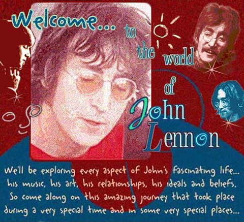 Welcome to the world of John Lennon. We'll be exploring every aspect of John's fascinating life...his music, his art, his relationships, his ideals and beliefs. So come along on this amazing journey that took place during a very special time and in some very special places...